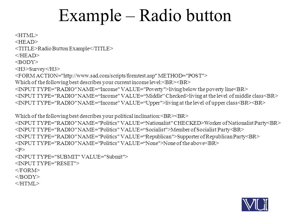 9 Example – Radio button Radio Button Example Survey Which of the following best describes your current income level: living below the poverty line living at the level of middle class living at the level of upper class Which of the following best describes your political inclination: Worker of Nationalist Party Member of Socialist Party Supporter of Republican Party None of the above