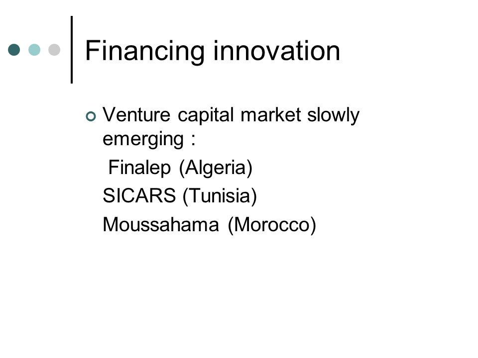 Financing innovation Venture capital market slowly emerging : Finalep (Algeria) SICARS (Tunisia) Moussahama (Morocco)