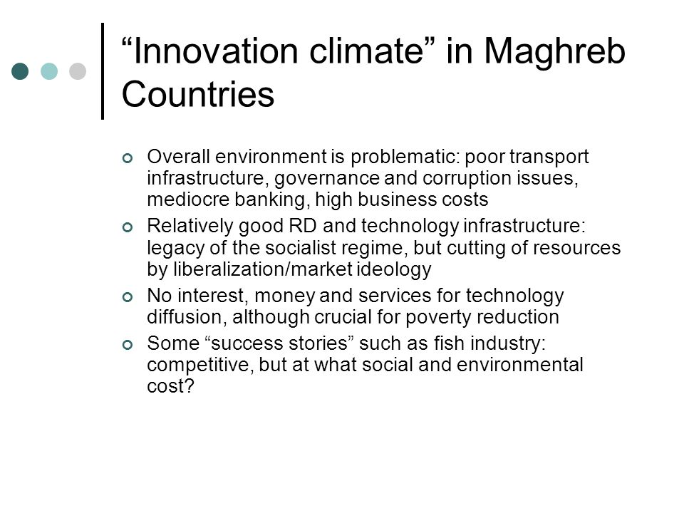 Innovation climate in Maghreb Countries Overall environment is problematic: poor transport infrastructure, governance and corruption issues, mediocre banking, high business costs Relatively good RD and technology infrastructure: legacy of the socialist regime, but cutting of resources by liberalization/market ideology No interest, money and services for technology diffusion, although crucial for poverty reduction Some success stories such as fish industry: competitive, but at what social and environmental cost