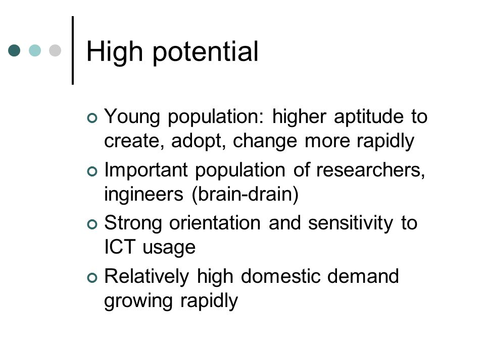 High potential Young population: higher aptitude to create, adopt, change more rapidly Important population of researchers, ingineers (brain-drain) Strong orientation and sensitivity to ICT usage Relatively high domestic demand growing rapidly