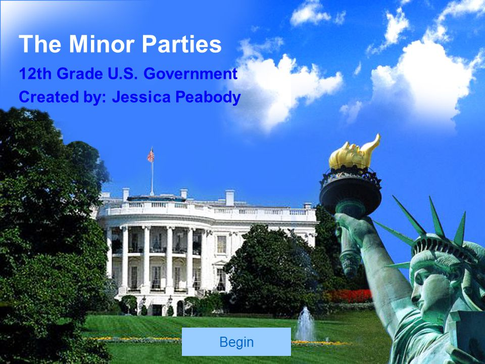 The Minor Parties 12th Grade U.S. Government Created by: Jessica Peabody Begin