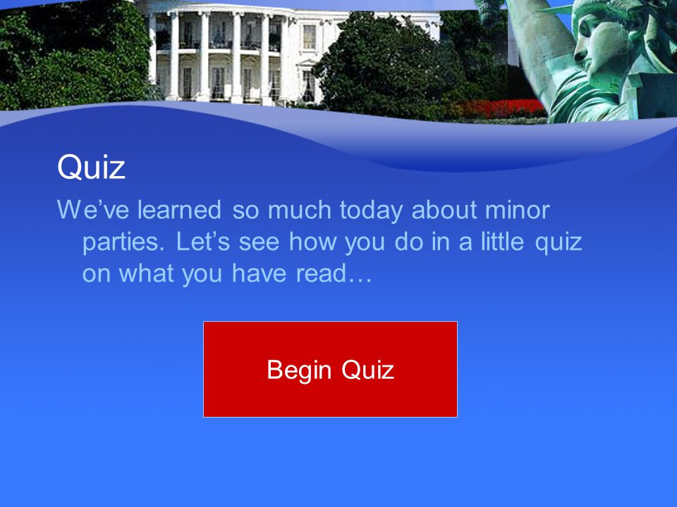 Quiz We've learned so much today about minor parties. Let's see how you do in a little quiz on what you have read… Begin Quiz