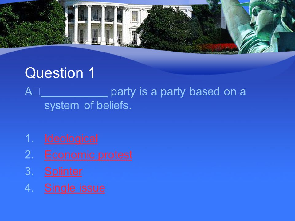 Question 1 A party is a party based on a system of beliefs. 1.IdeologicalIdeological 2.Economic protestEconomic protest 3.SplinterSplinter 4.Single is