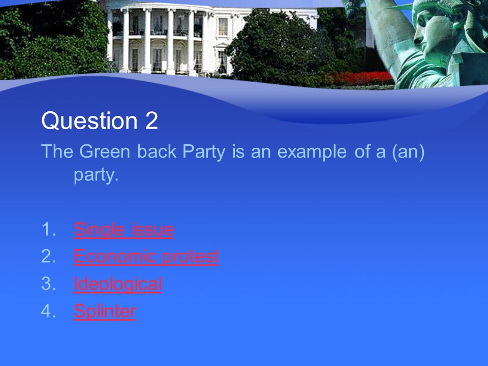 Question 2 The Green back Party is an example of a (an) party. 1.Single issueSingle issue 2.Economic protestEconomic protest 3.IdeologicalIdeological