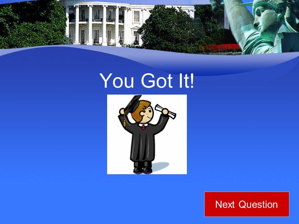You Got It! Next Question