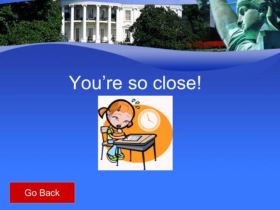 You're so close! Go Back