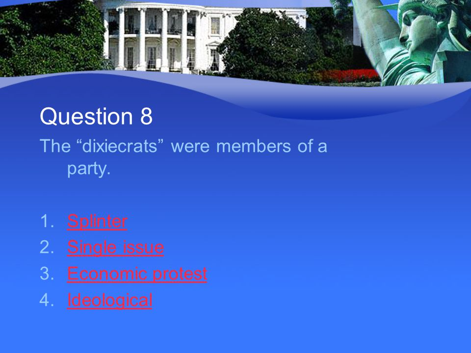 """Question 8 The """"dixiecrats"""" were members of a party. 1.SplinterSplinter 2.Single issueSingle issue 3.Economic protestEconomic protest 4.IdeologicalIde"""