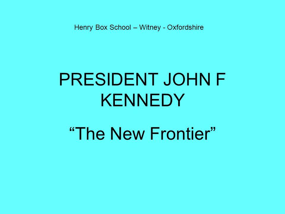 PRESIDENT JOHN F KENNEDY The New Frontier Henry Box School – Witney - Oxfordshire