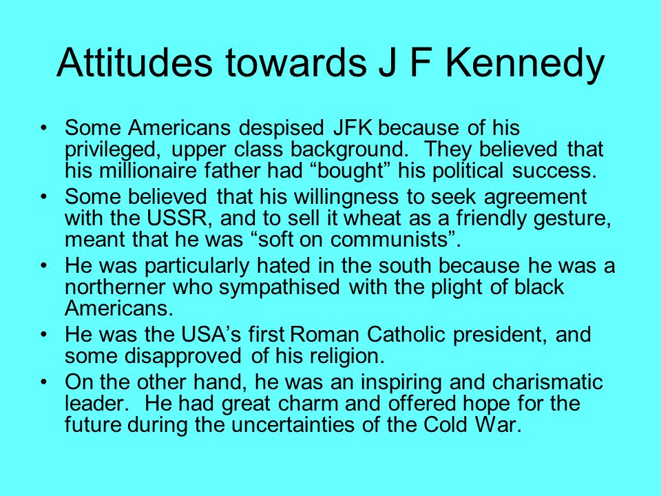 Attitudes towards J F Kennedy Some Americans despised JFK because of his privileged, upper class background.