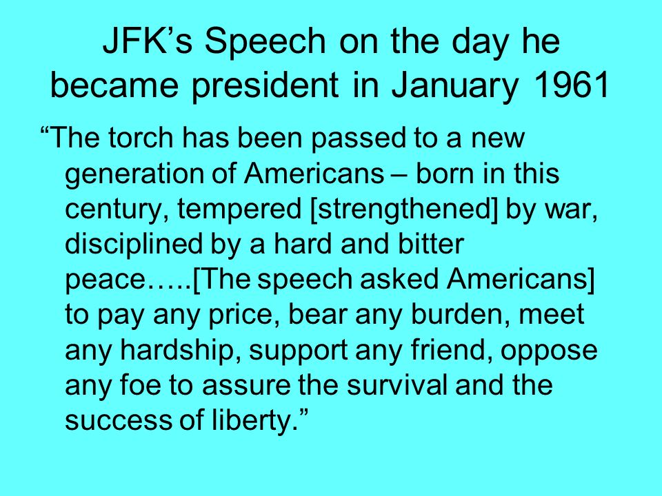 JFK's Speech on the day he became president in January 1961 The torch has been passed to a new generation of Americans – born in this century, tempered [strengthened] by war, disciplined by a hard and bitter peace…..[The speech asked Americans] to pay any price, bear any burden, meet any hardship, support any friend, oppose any foe to assure the survival and the success of liberty.