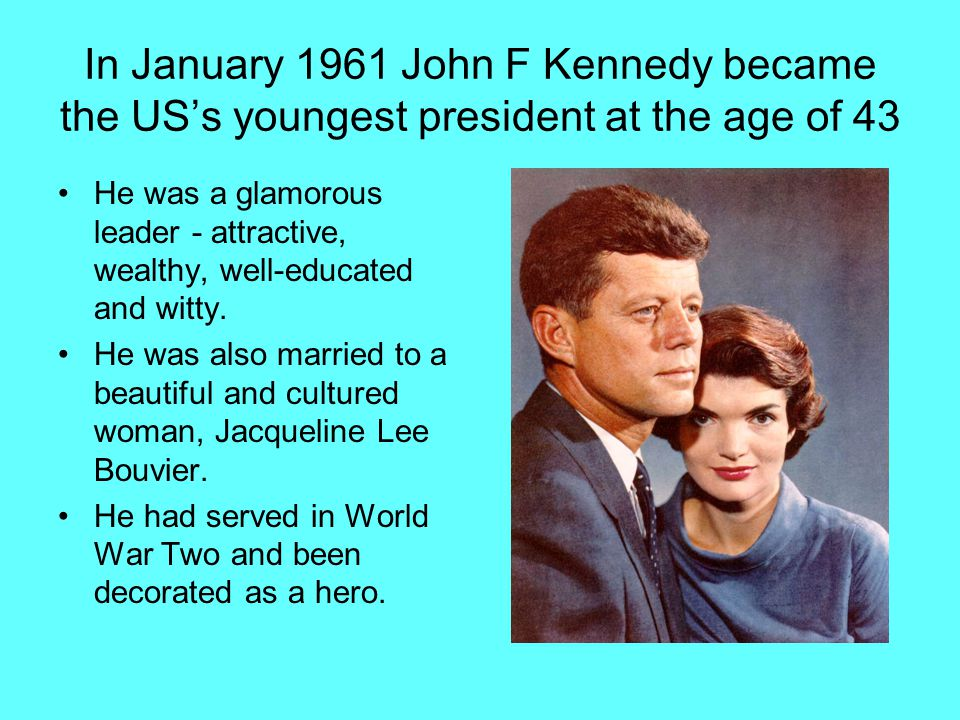 In January 1961 John F Kennedy became the US's youngest president at the age of 43 He was a glamorous leader - attractive, wealthy, well-educated and witty.
