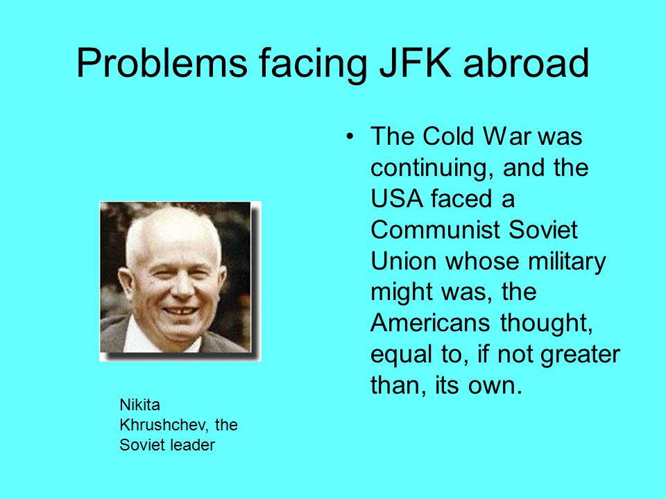 Problems facing JFK abroad The Cold War was continuing, and the USA faced a Communist Soviet Union whose military might was, the Americans thought, equal to, if not greater than, its own.