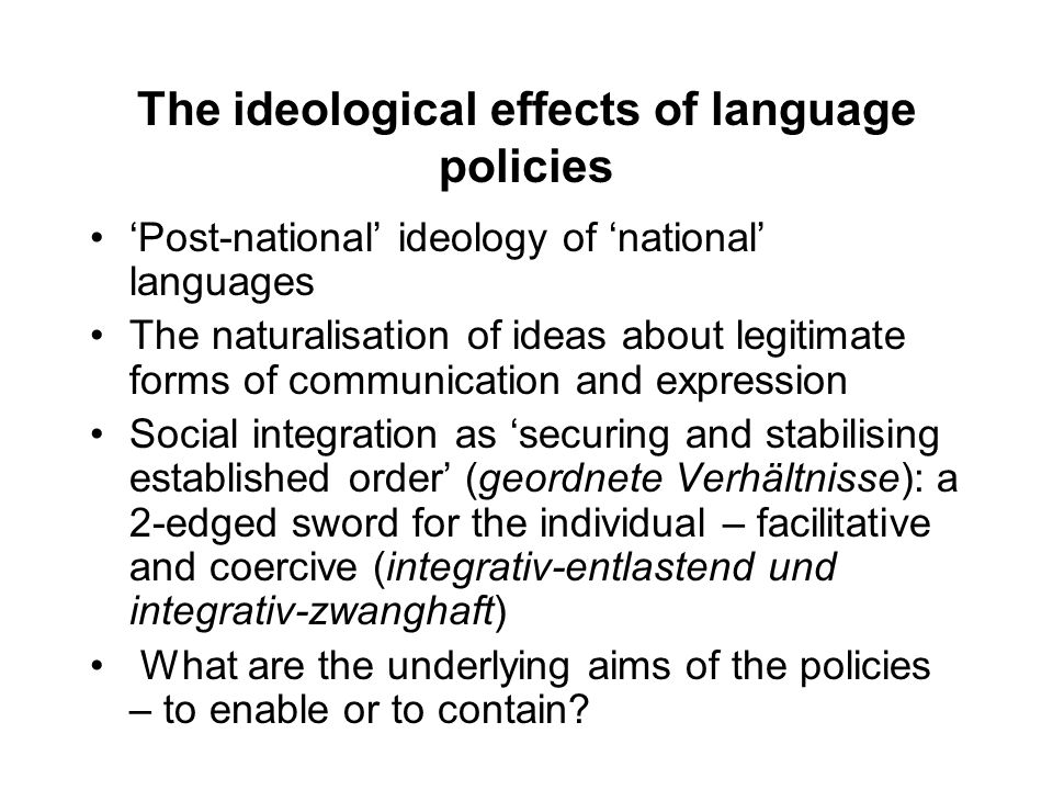 The ideological effects of language policies 'Post-national' ideology of 'national' languages The naturalisation of ideas about legitimate forms of communication and expression Social integration as 'securing and stabilising established order' (geordnete Verhältnisse): a 2-edged sword for the individual – facilitative and coercive (integrativ-entlastend und integrativ-zwanghaft) What are the underlying aims of the policies – to enable or to contain