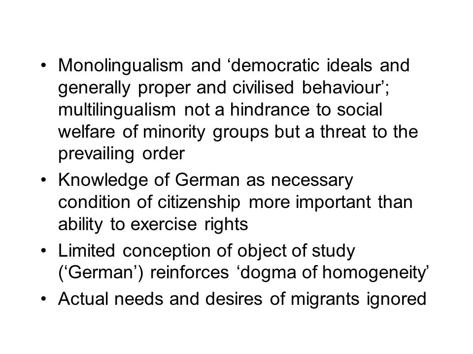 Monolingualism and 'democratic ideals and generally proper and civilised behaviour'; multilingualism not a hindrance to social welfare of minority groups but a threat to the prevailing order Knowledge of German as necessary condition of citizenship more important than ability to exercise rights Limited conception of object of study ('German') reinforces 'dogma of homogeneity' Actual needs and desires of migrants ignored