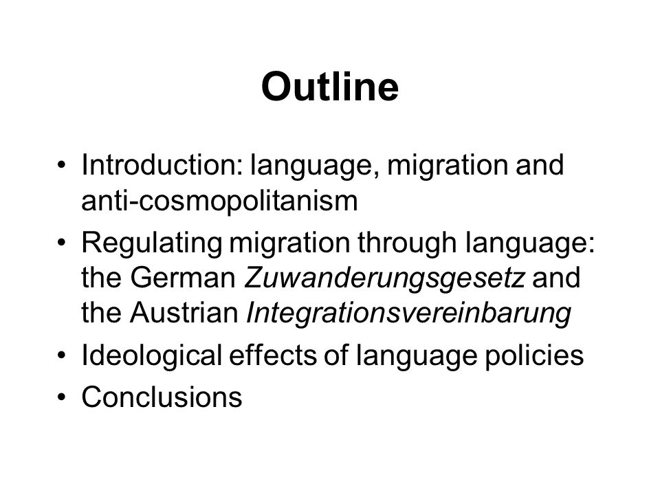 Outline Introduction: language, migration and anti-cosmopolitanism Regulating migration through language: the German Zuwanderungsgesetz and the Austrian Integrationsvereinbarung Ideological effects of language policies Conclusions