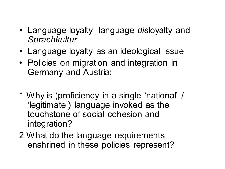 The ideological effects of language policies 'Post-national' ideology of 'national' languages The naturalisation of ideas about legitimate forms of communication and expression Social integration as 'securing and stabilising established order' (geordnete Verhältnisse): a 2-edged sword for the individual – facilitative and coercive (integrativ-entlastend und integrativ-zwanghaft) What are the underlying aims of the policies – to enable or to contain?