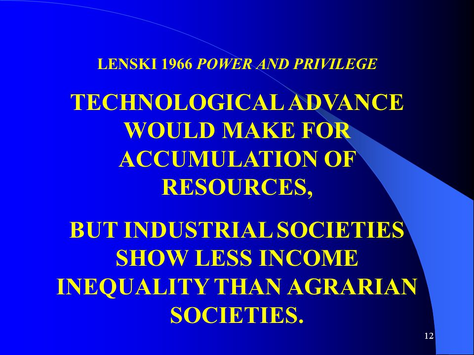 12 LENSKI 1966 POWER AND PRIVILEGE TECHNOLOGICAL ADVANCE WOULD MAKE FOR ACCUMULATION OF RESOURCES, BUT INDUSTRIAL SOCIETIES SHOW LESS INCOME INEQUALITY THAN AGRARIAN SOCIETIES.