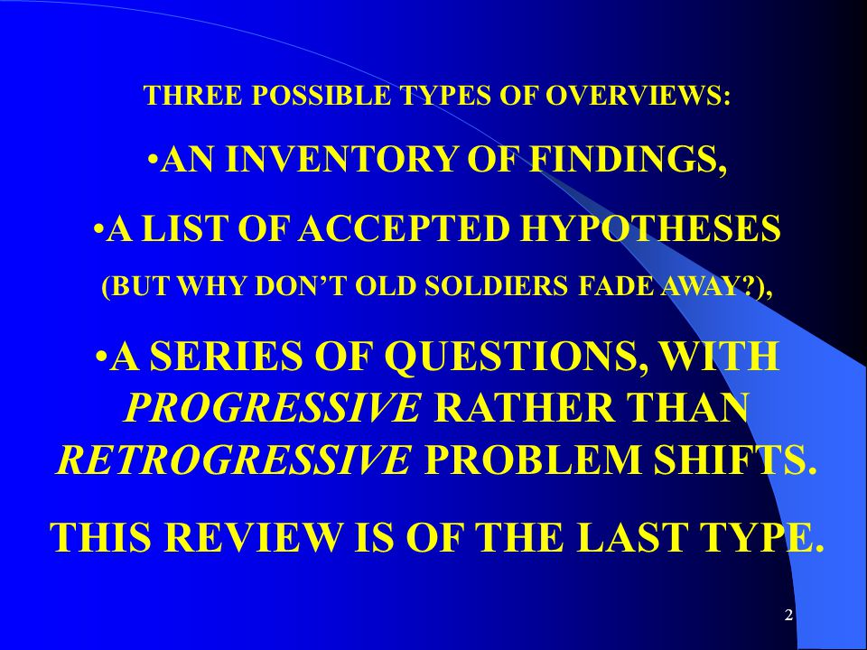 2 THREE POSSIBLE TYPES OF OVERVIEWS: AN INVENTORY OF FINDINGS, A LIST OF ACCEPTED HYPOTHESES (BUT WHY DON'T OLD SOLDIERS FADE AWAY ), A SERIES OF QUESTIONS, WITH PROGRESSIVE RATHER THAN RETROGRESSIVE PROBLEM SHIFTS.