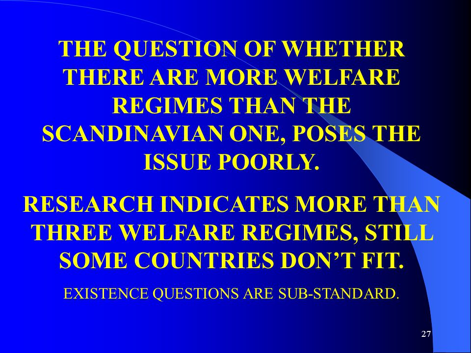 27 THE QUESTION OF WHETHER THERE ARE MORE WELFARE REGIMES THAN THE SCANDINAVIAN ONE, POSES THE ISSUE POORLY.