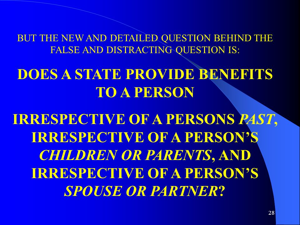 28 BUT THE NEW AND DETAILED QUESTION BEHIND THE FALSE AND DISTRACTING QUESTION IS: DOES A STATE PROVIDE BENEFITS TO A PERSON IRRESPECTIVE OF A PERSONS PAST, IRRESPECTIVE OF A PERSON'S CHILDREN OR PARENTS, AND IRRESPECTIVE OF A PERSON'S SPOUSE OR PARTNER