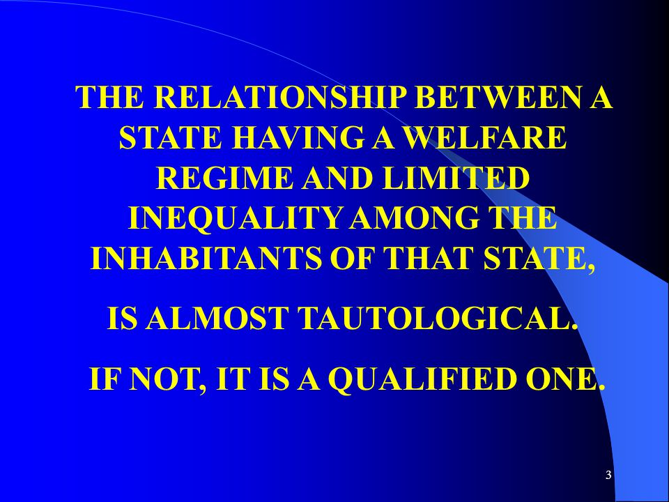 3 THE RELATIONSHIP BETWEEN A STATE HAVING A WELFARE REGIME AND LIMITED INEQUALITY AMONG THE INHABITANTS OF THAT STATE, IS ALMOST TAUTOLOGICAL.