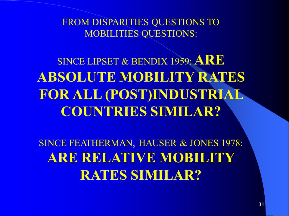 31 FROM DISPARITIES QUESTIONS TO MOBILITIES QUESTIONS: SINCE LIPSET & BENDIX 1959: ARE ABSOLUTE MOBILITY RATES FOR ALL (POST)INDUSTRIAL COUNTRIES SIMILAR.