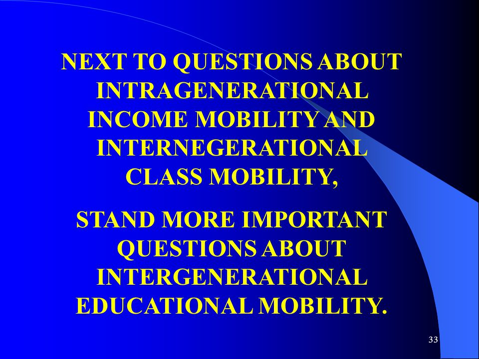 33 NEXT TO QUESTIONS ABOUT INTRAGENERATIONAL INCOME MOBILITY AND INTERNEGERATIONAL CLASS MOBILITY, STAND MORE IMPORTANT QUESTIONS ABOUT INTERGENERATIONAL EDUCATIONAL MOBILITY.
