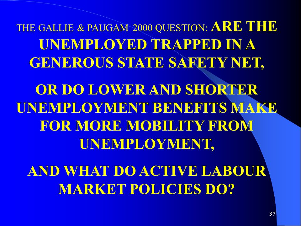 37 THE GALLIE & PAUGAM 2000 QUESTION: ARE THE UNEMPLOYED TRAPPED IN A GENEROUS STATE SAFETY NET, OR DO LOWER AND SHORTER UNEMPLOYMENT BENEFITS MAKE FOR MORE MOBILITY FROM UNEMPLOYMENT, AND WHAT DO ACTIVE LABOUR MARKET POLICIES DO