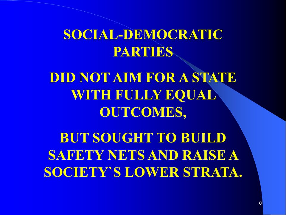 9 SOCIAL-DEMOCRATIC PARTIES DID NOT AIM FOR A STATE WITH FULLY EQUAL OUTCOMES, BUT SOUGHT TO BUILD SAFETY NETS AND RAISE A SOCIETY`S LOWER STRATA.