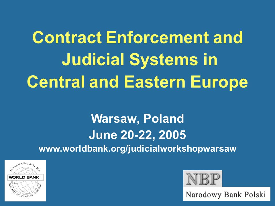 Contract Enforcement and Judicial Systems in Central and Eastern Europe Warsaw, Poland June 20-22, 2005 www.worldbank.org/judicialworkshopwarsaw
