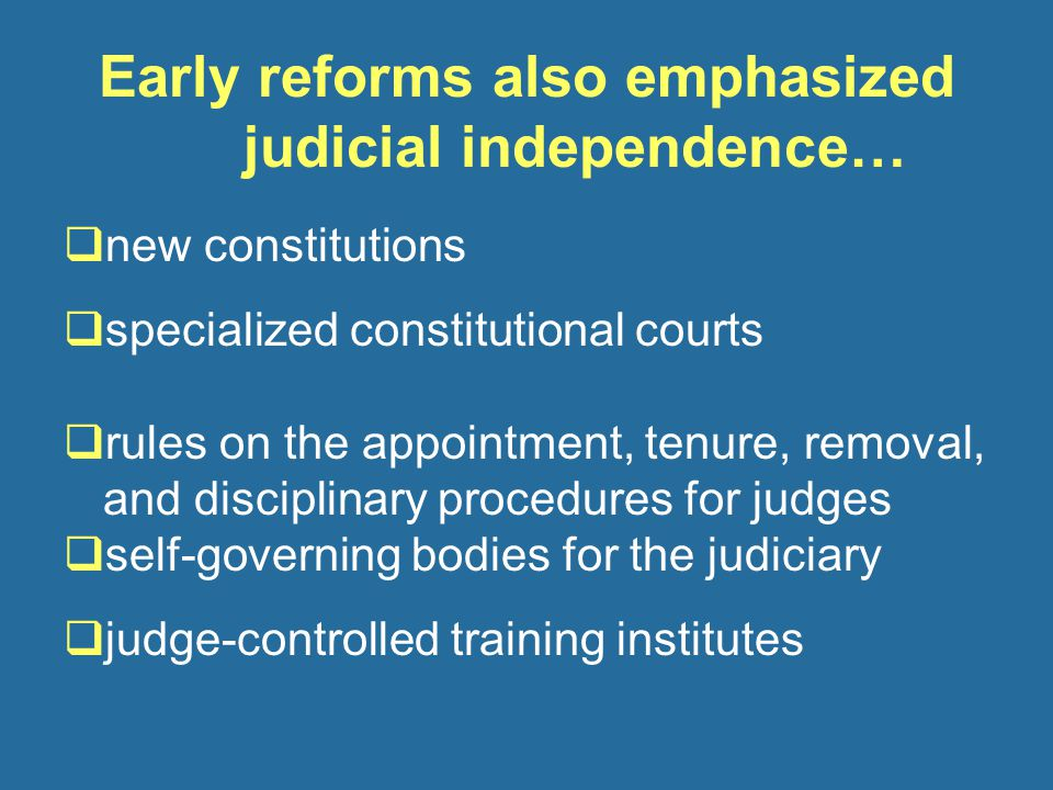 Early reforms also emphasized judicial independence…  new constitutions  specialized constitutional courts  rules on the appointment, tenure, removal, and disciplinary procedures for judges  self-governing bodies for the judiciary  judge-controlled training institutes