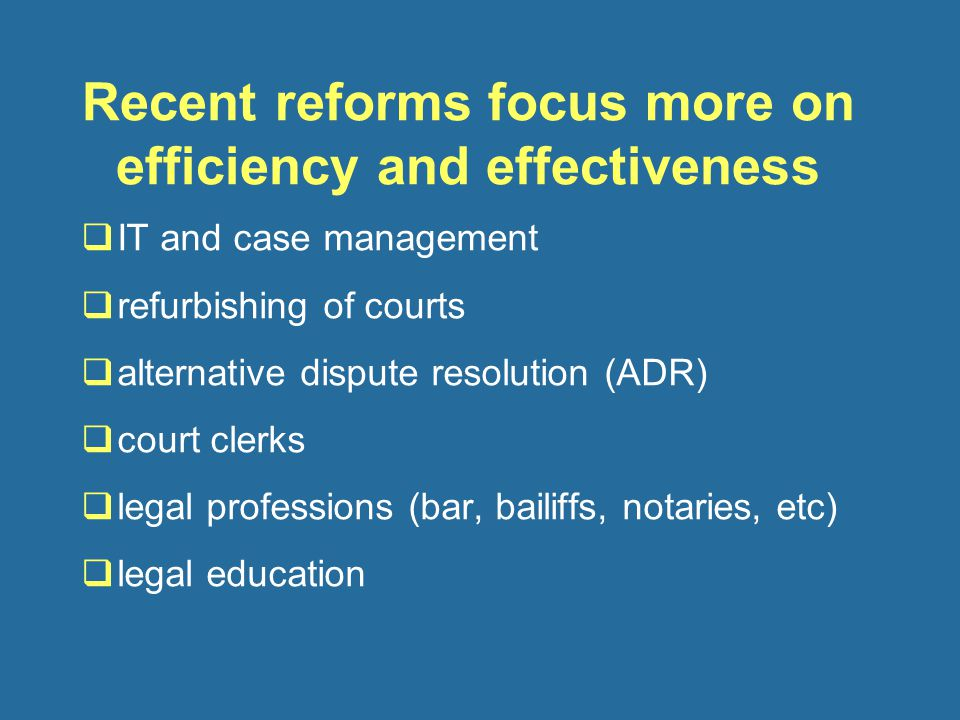Recent reforms focus more on efficiency and effectiveness  IT and case management  refurbishing of courts  alternative dispute resolution (ADR)  court clerks  legal professions (bar, bailiffs, notaries, etc)  legal education