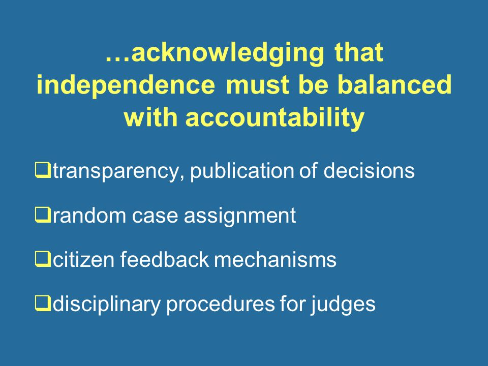 …acknowledging that independence must be balanced with accountability  transparency, publication of decisions  random case assignment  citizen feedback mechanisms  disciplinary procedures for judges