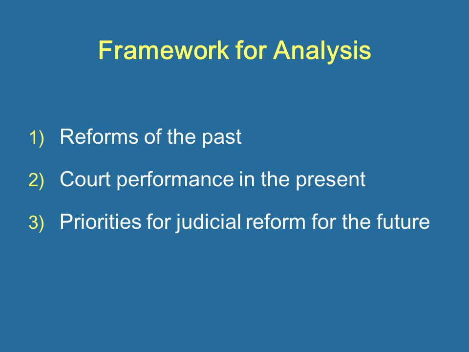 Framework for Analysis 1) Reforms of the past 2) Court performance in the present 3) Priorities for judicial reform for the future