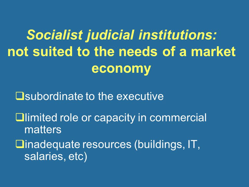 Socialist judicial institutions: not suited to the needs of a market economy  subordinate to the executive  limited role or capacity in commercial matters  inadequate resources (buildings, IT, salaries, etc)