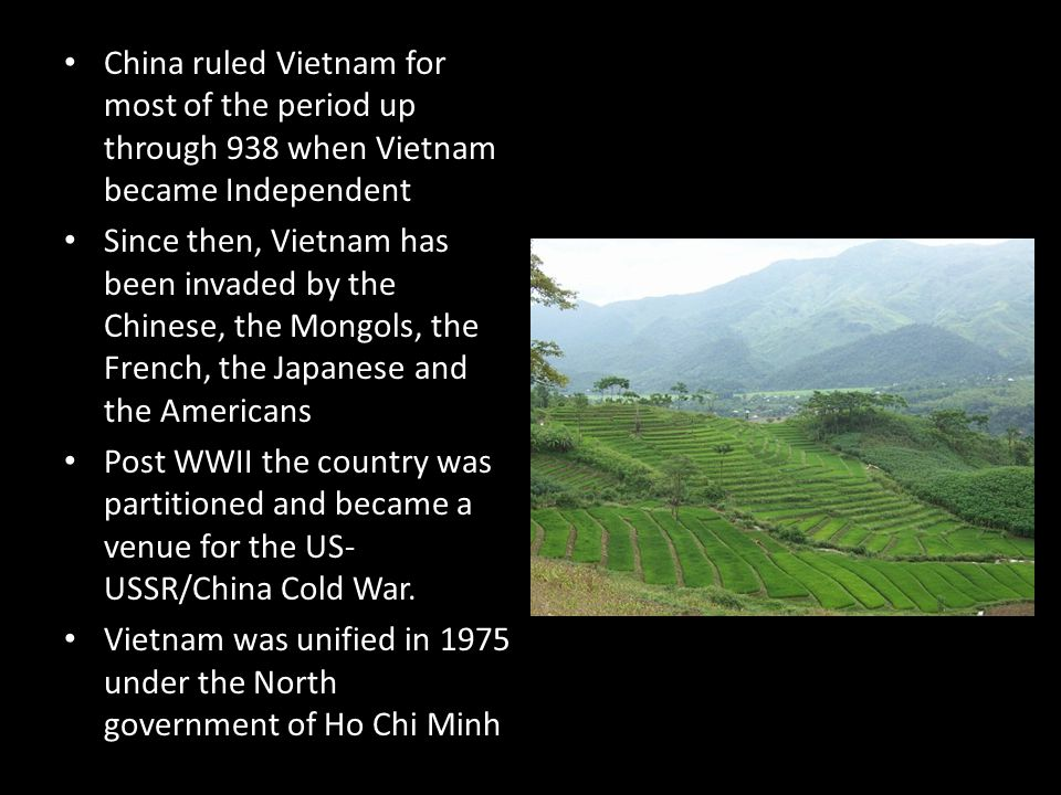 China ruled Vietnam for most of the period up through 938 when Vietnam became Independent Since then, Vietnam has been invaded by the Chinese, the Mongols, the French, the Japanese and the Americans Post WWII the country was partitioned and became a venue for the US- USSR/China Cold War.