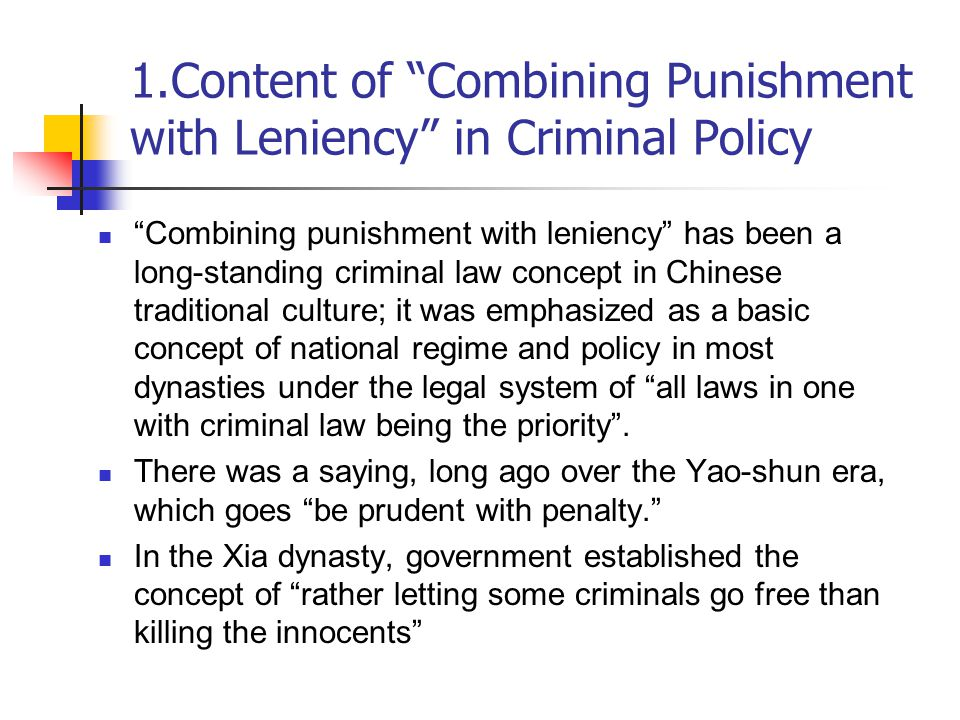 1.Content of Combining Punishment with Leniency in Criminal Policy Combining punishment with leniency has been a long-standing criminal law concept in Chinese traditional culture; it was emphasized as a basic concept of national regime and policy in most dynasties under the legal system of all laws in one with criminal law being the priority .