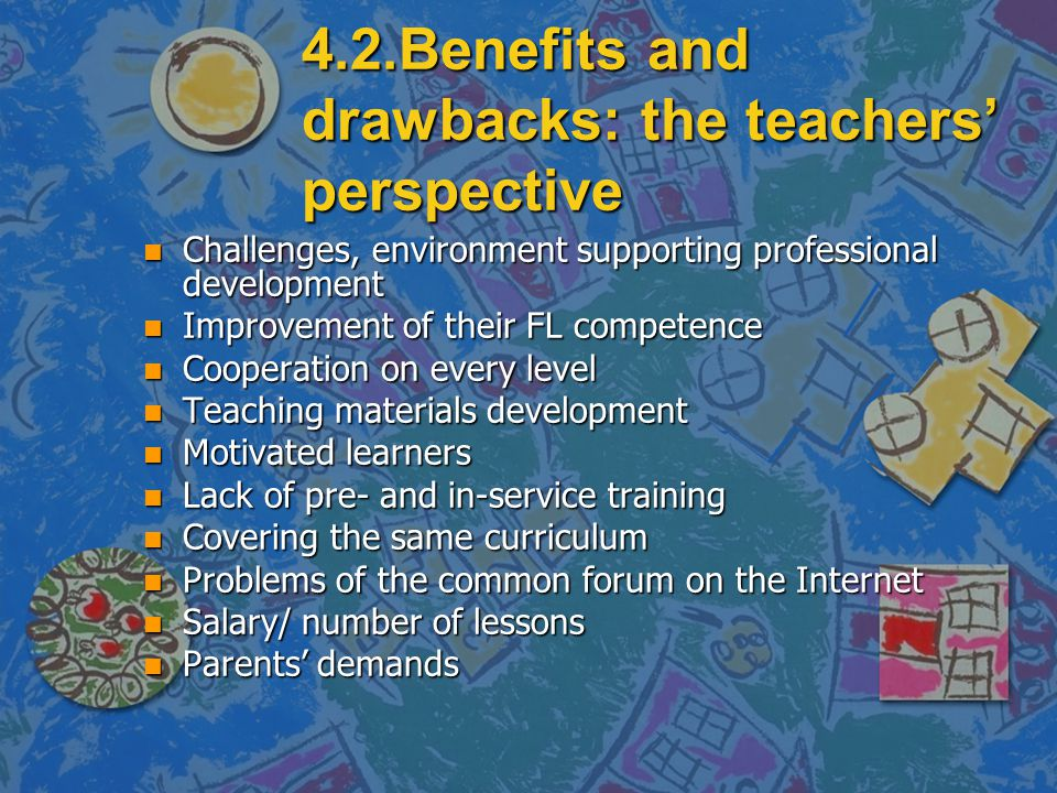 4.2.Benefits and drawbacks: the teachers' perspective n Challenges, environment supporting professional development n Improvement of their FL competence n Cooperation on every level n Teaching materials development n Motivated learners n Lack of pre- and in-service training n Covering the same curriculum n Problems of the common forum on the Internet n Salary/ number of lessons n Parents' demands