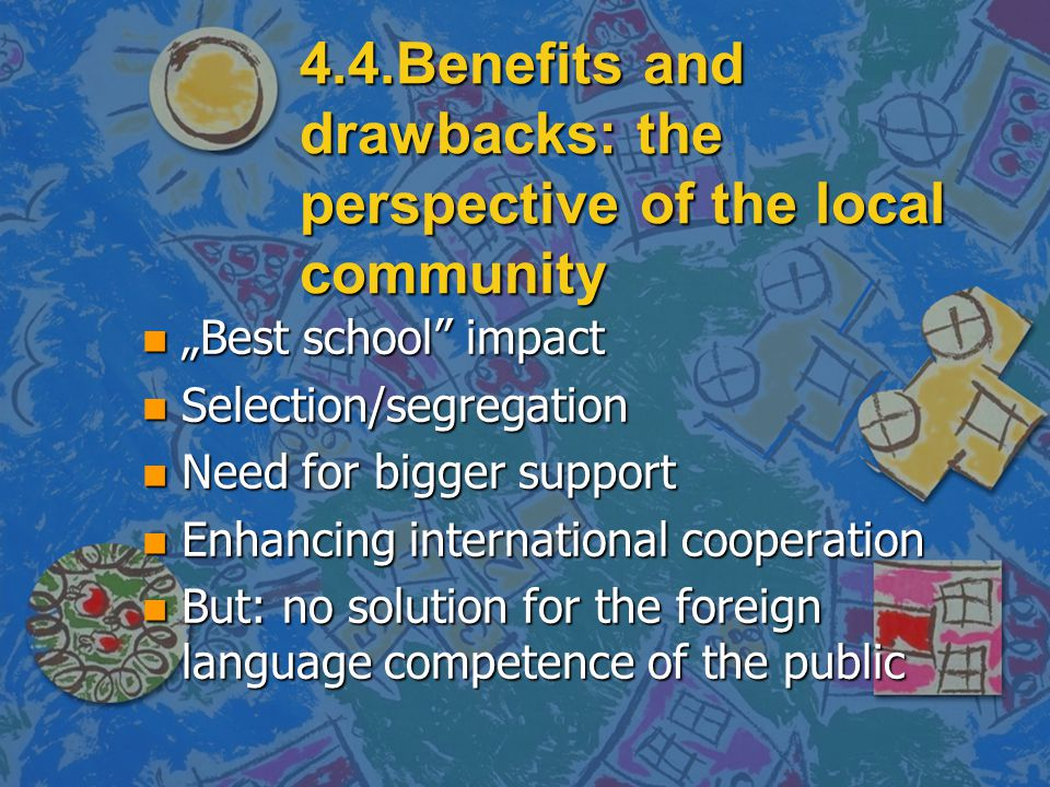 "4.4.Benefits and drawbacks: the perspective of the local community n ""Best school impact n Selection/segregation n Need for bigger support n Enhancing international cooperation n But: no solution for the foreign language competence of the public"