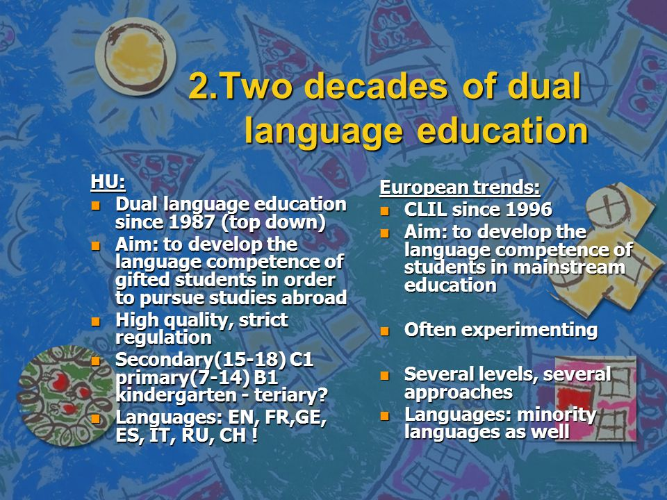 2.Two decades of dual language education HU: n Dual language education since 1987 (top down) n Aim: to develop the language competence of gifted students in order to pursue studies abroad n High quality, strict regulation n Secondary(15-18) C1 primary(7-14) B1 kindergarten - teriary.
