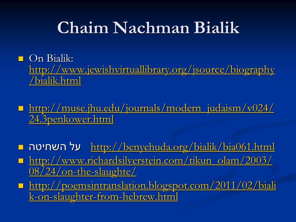 Chaim Nachman Bialik On Bialik: http://www.jewishvirtuallibrary.org/jsource/biography /bialik.html On Bialik: http://www.jewishvirtuallibrary.org/jsource/biography /bialik.html http://www.jewishvirtuallibrary.org/jsource/biography /bialik.html http://www.jewishvirtuallibrary.org/jsource/biography /bialik.html http://muse.jhu.edu/journals/modern_judaism/v024/ 24.3penkower.html http://muse.jhu.edu/journals/modern_judaism/v024/ 24.3penkower.html http://muse.jhu.edu/journals/modern_judaism/v024/ 24.3penkower.html http://muse.jhu.edu/journals/modern_judaism/v024/ 24.3penkower.html על השחיטה http://benyehuda.org/bialik/bia061.html על השחיטה http://benyehuda.org/bialik/bia061.htmlhttp://benyehuda.org/bialik/bia061.html http://www.richardsilverstein.com/tikun_olam/2003/ 08/24/on-the-slaughte/ http://www.richardsilverstein.com/tikun_olam/2003/ 08/24/on-the-slaughte/ http://www.richardsilverstein.com/tikun_olam/2003/ 08/24/on-the-slaughte/ http://www.richardsilverstein.com/tikun_olam/2003/ 08/24/on-the-slaughte/ http://poemsintranslation.blogspot.com/2011/02/biali k-on-slaughter-from-hebrew.html http://poemsintranslation.blogspot.com/2011/02/biali k-on-slaughter-from-hebrew.html http://poemsintranslation.blogspot.com/2011/02/biali k-on-slaughter-from-hebrew.html http://poemsintranslation.blogspot.com/2011/02/biali k-on-slaughter-from-hebrew.html