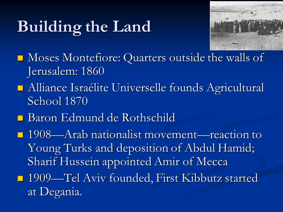 Building the Land Moses Montefiore: Quarters outside the walls of Jerusalem: 1860 Moses Montefiore: Quarters outside the walls of Jerusalem: 1860 Alliance Israélite Universelle founds Agricultural School 1870 Alliance Israélite Universelle founds Agricultural School 1870 Baron Edmund de Rothschild Baron Edmund de Rothschild 1908—Arab nationalist movement—reaction to Young Turks and deposition of Abdul Hamid; Sharif Hussein appointed Amir of Mecca 1908—Arab nationalist movement—reaction to Young Turks and deposition of Abdul Hamid; Sharif Hussein appointed Amir of Mecca 1909—Tel Aviv founded, First Kibbutz started at Degania.