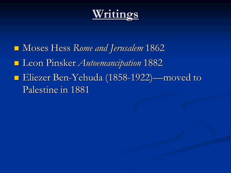 Writings Moses Hess Rome and Jerusalem 1862 Moses Hess Rome and Jerusalem 1862 Leon Pinsker Autoemancipation 1882 Leon Pinsker Autoemancipation 1882 Eliezer Ben-Yehuda (1858-1922)—moved to Palestine in 1881 Eliezer Ben-Yehuda (1858-1922)—moved to Palestine in 1881