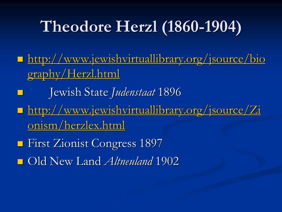 Theodore Herzl (1860-1904) http://www.jewishvirtuallibrary.org/jsource/bio graphy/Herzl.html http://www.jewishvirtuallibrary.org/jsource/bio graphy/Herzl.html http://www.jewishvirtuallibrary.org/jsource/bio graphy/Herzl.html http://www.jewishvirtuallibrary.org/jsource/bio graphy/Herzl.html Jewish State Judenstaat 1896 Jewish State Judenstaat 1896 http://www.jewishvirtuallibrary.org/jsource/Zi onism/herzlex.html http://www.jewishvirtuallibrary.org/jsource/Zi onism/herzlex.html http://www.jewishvirtuallibrary.org/jsource/Zi onism/herzlex.html http://www.jewishvirtuallibrary.org/jsource/Zi onism/herzlex.html First Zionist Congress 1897 First Zionist Congress 1897 Old New Land Altneuland 1902 Old New Land Altneuland 1902