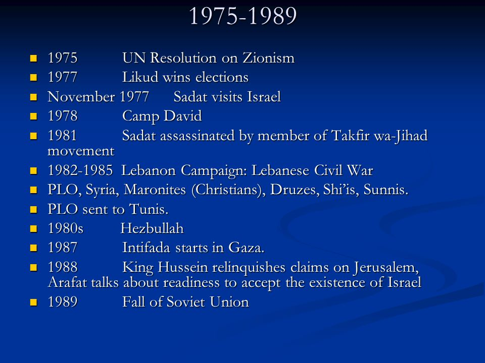 1975-1989 1975 UN Resolution on Zionism 1975 UN Resolution on Zionism 1977 Likud wins elections 1977 Likud wins elections November 1977 Sadat visits Israel November 1977 Sadat visits Israel 1978 Camp David 1978 Camp David 1981 Sadat assassinated by member of Takfir wa-Jihad movement 1981 Sadat assassinated by member of Takfir wa-Jihad movement 1982-1985 Lebanon Campaign: Lebanese Civil War 1982-1985 Lebanon Campaign: Lebanese Civil War PLO, Syria, Maronites (Christians), Druzes, Shi'is, Sunnis.