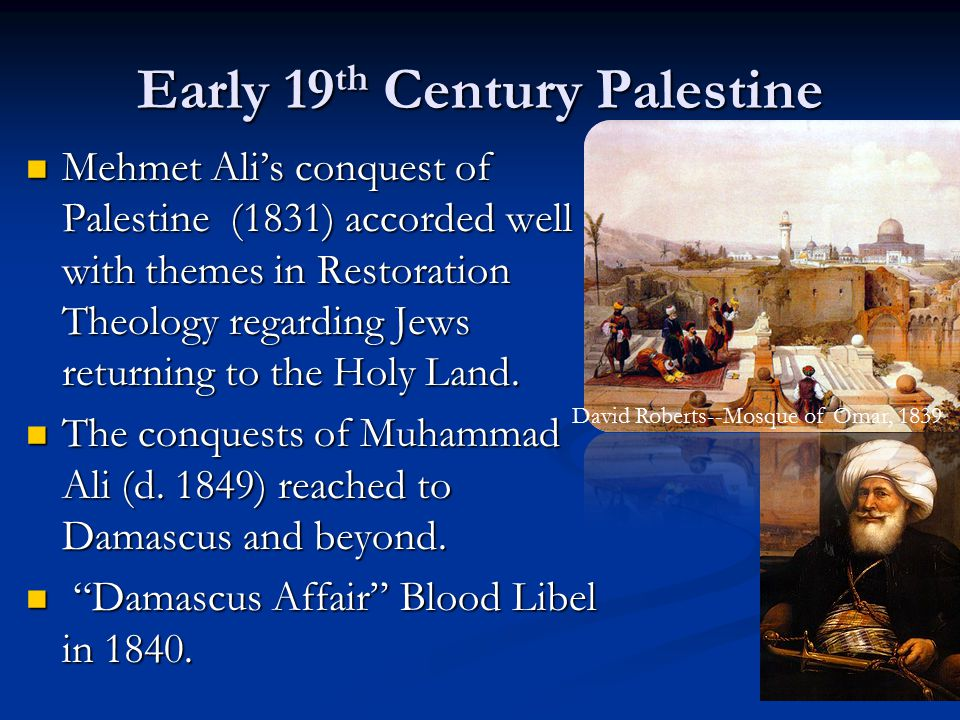 Early 19 th Century Palestine Mehmet Ali's conquest of Palestine (1831) accorded well with themes in Restoration Theology regarding Jews returning to the Holy Land.
