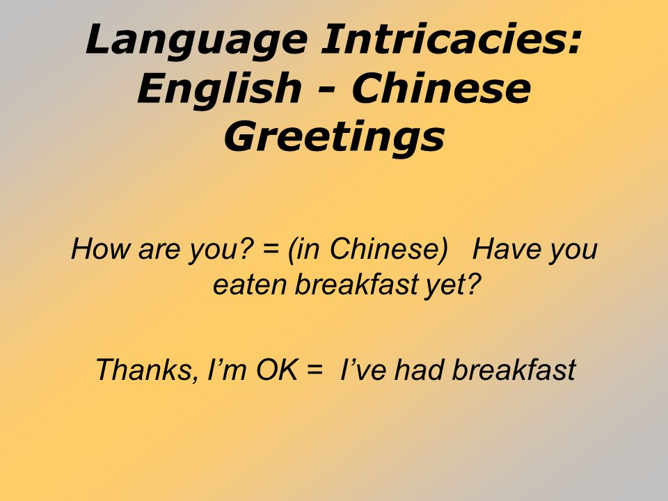 Language Intricacies: English - Chinese Greetings How are you? = (in Chinese) Have you eaten breakfast yet? Thanks, I'm OK = I've had breakfast