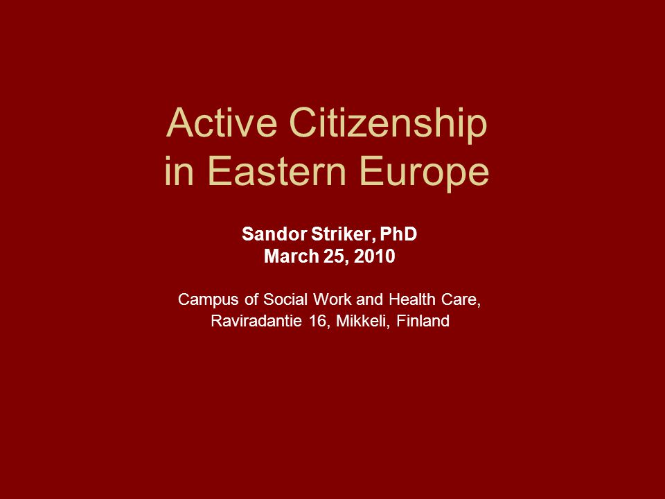 Conclusion N o 2 on active citizenship: Eastern Europe does not offer 'legitimacy' as there is no room for real citizen acts Rather a return to traditional dimensions: - to the family sphere -to local communities, revived as values of relevance a scope and perspective an individual citizen can engulf, comprehend and control – and practice actively