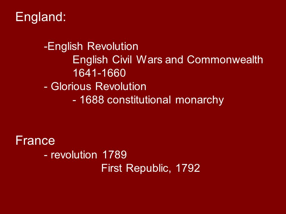 England: -English Revolution English Civil Wars and Commonwealth 1641-1660 - Glorious Revolution - 1688 constitutional monarchy France - revolution 1789 First Republic, 1792