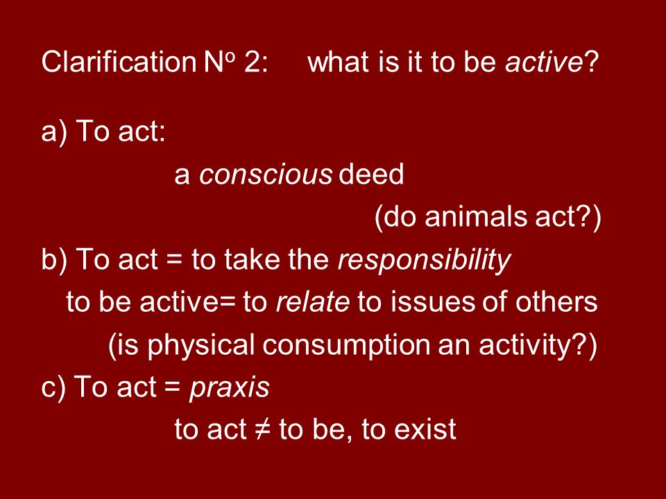 Clarification N o 2: what is it to be active? a) To act: a conscious deed (do animals act?) b) To act = to take the responsibility to be active= to re